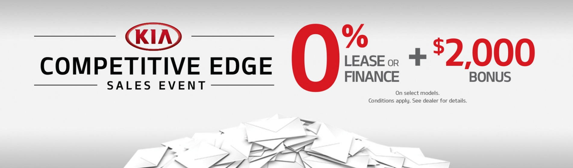 KIA Competitive Edge Sales Event 0% Lease or Finance plus $2000 bonus. On select models. Conditions apply. See dealer for details.